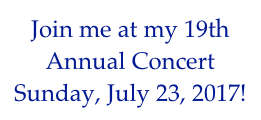 Join me at my 19th Annual Concert Sunday, July 23, 2017!